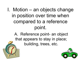 I. Motion – an objects change in position over time when compared
