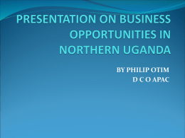 PRESENTATION ON BUSINESS OPPORTUNITIES IN NORTHERN UGANDA